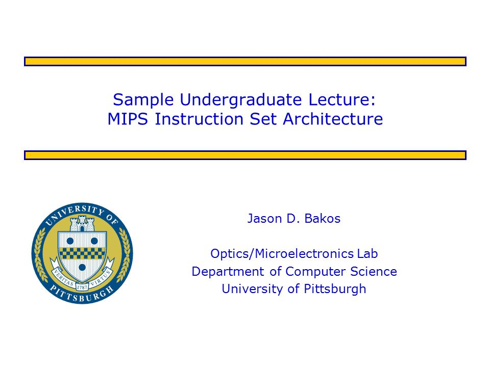 Sample Undergraduate Lecture: MIPS Instruction Set Architecture Jason D. Bakos Optics/Microelectronics Lab Department of Computer Science University o
