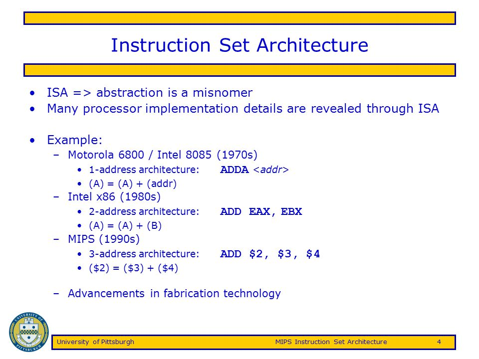 University of PittsburghMIPS Instruction Set Architecture15 Hazards Hazards are data flow problems that arise as a result of pipelining –Limits the amount of parallelism, sometimes induces penalties that prevent one instruction per clock cycle –Structural hazards Two operations require a single piece of hardware Structural hazards can be overcome by adding additional hardware –Control hazards Conditional control instructions are not resolved until late in the pipeline, requiring subsequent instruction fetches to be predicted –Flushed if prediction does not hold (make sure no state change) Branchhazards can use dynamic prediction/speculation, branch delay slot –Data hazards Instruction from one pipeline stage is dependant of data computed in another pipeline stage
