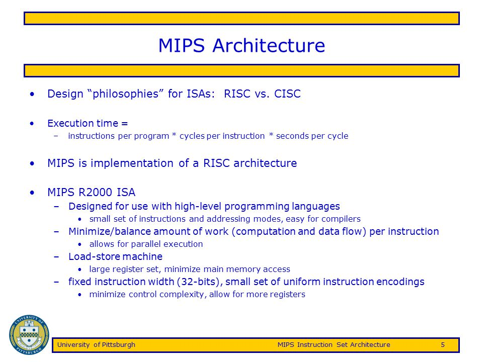 University of PittsburghMIPS Instruction Set Architecture6 MIPS Instructions MIPS instructions fall into 5 classes: –Arithmetic/logical/shift/comparison –Control instructions (branch and jump) –Load/store –Other (exception, register movement to/from GP registers, etc.) Three instruction encoding formats: –R-type (6-bit opcode, 5-bit rs, 5-bit rt, 5-bit rd, 5-bit shamt, 6-bit function code) –I-type (6-bit opcode, 5-bit rs, 5-bit rt, 16-bit immediate) –J-type (6-bit opcode, 26-bit pseudo-direct address)