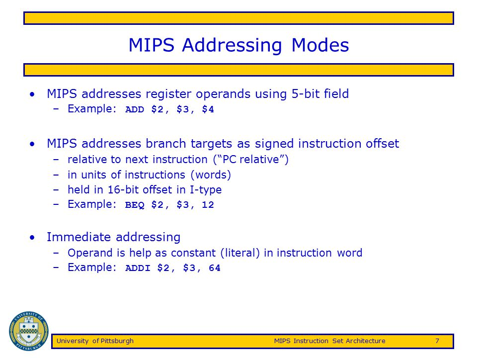 University of PittsburghMIPS Instruction Set Architecture7 MIPS Addressing Modes MIPS addresses register operands using 5-bit field –Example: ADD $2,