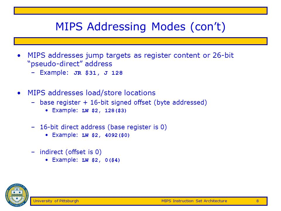 University of PittsburghMIPS Instruction Set Architecture9 Example Instructions ADD $2, $3, $4 –R-type A/L/S/C instruction –Opcode is 0's, rd=2, rs=3, rt=4, func=000010 –000000 00011 00100 00010 00000 000010 JALR $3 –R-type jump instruction –Opcode is 0's, rs=3, rt=0, rd=31 (by default), func=001001 –000000 00011 00000 11111 00000 001001 ADDI $2, $3, 12 –I-type A/L/S/C instruction –Opcode is 001000, rs=3, rt=2, imm=12 –001000 00011 00010 0000000000001100