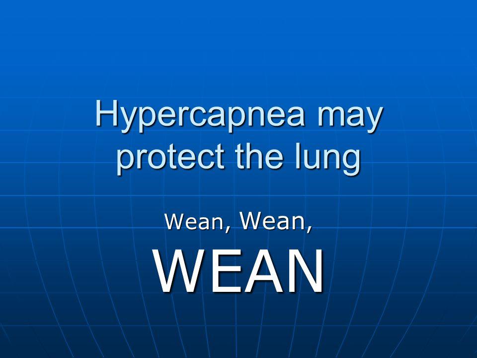 Hypercapnea may protect the lung Wean, Wean, WEAN