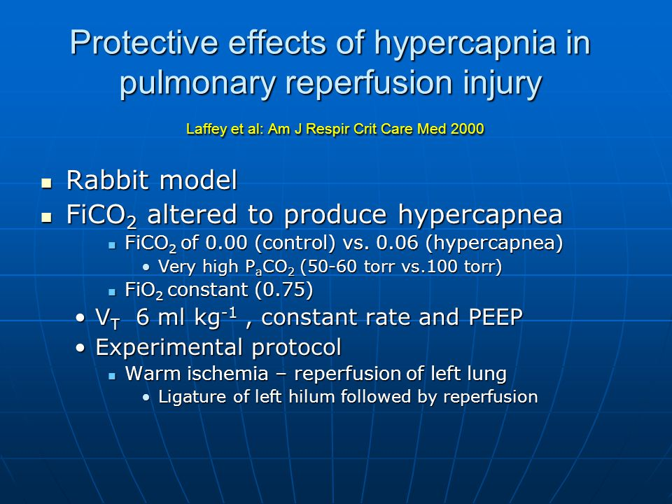 Protective effects of hypercapnia in pulmonary reperfusion injury Laffey et al: Am J Respir Crit Care Med 2000 Rabbit model Rabbit model FiCO 2 altered to produce hypercapnea FiCO 2 altered to produce hypercapnea FiCO 2 of 0.00 (control) vs.