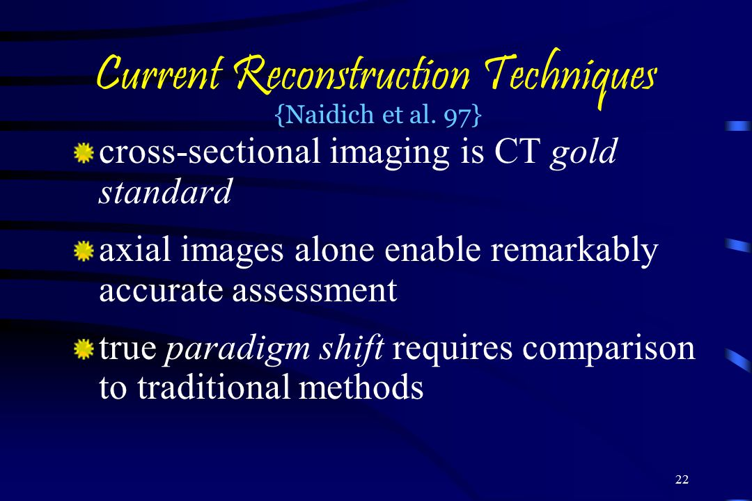 22 Current Reconstruction Techniques cross-sectional imaging is CT gold standard axial images alone enable remarkably accurate assessment true paradigm shift requires comparison to traditional methods {Naidich et al.