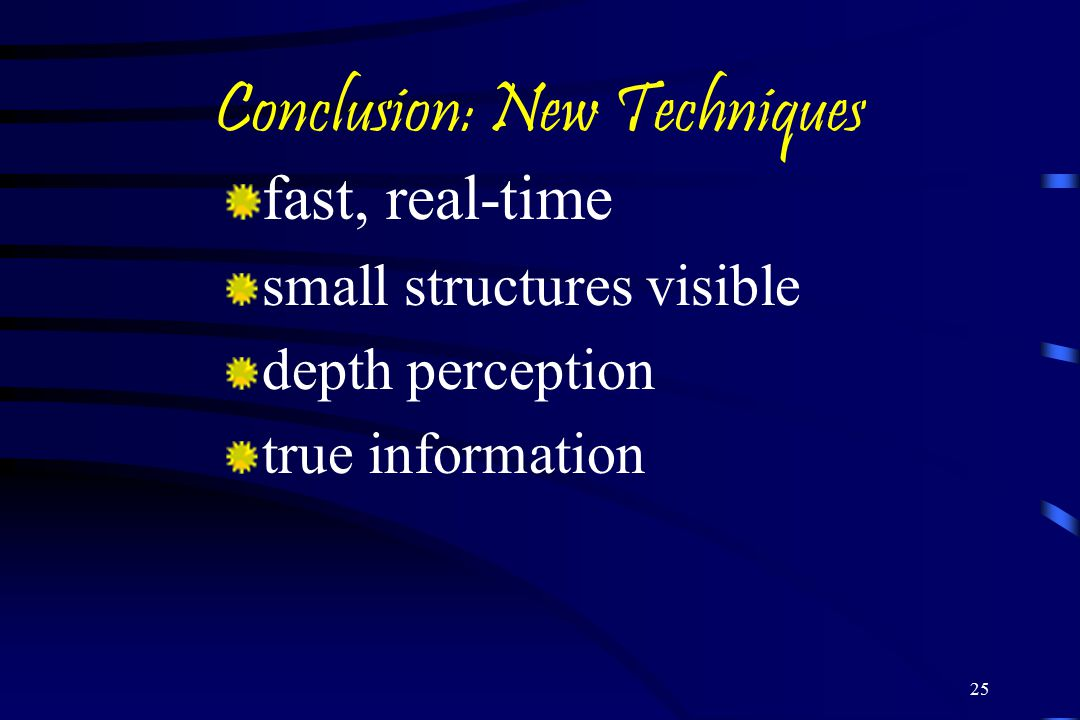 25 Conclusion: New Techniques fast, real-time small structures visible depth perception true information