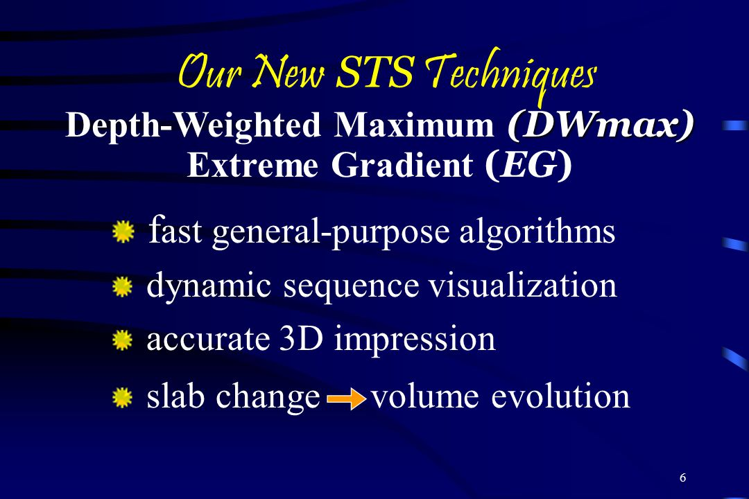 6 Our New STS Techniques f ast general-purpose algorithms dynamic sequence visualization accurate 3D impression slab change volume evolution (DWmax) Depth-Weighted Maximum (DWmax) Extreme Gradient (EG)