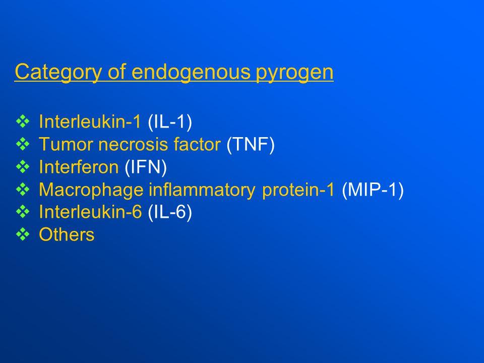 Category of endogenous pyrogen  Interleukin-1 (IL-1)  Tumor necrosis factor (TNF)  Interferon (IFN)  Macrophage inflammatory protein-1 (MIP-1)  Interleukin-6 (IL-6)  Others