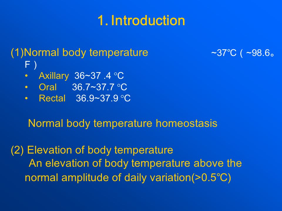 1.Introduction (1)Normal body temperature ~37 ℃( ~98.6 。 F ) Axillary 36~37.4  C Oral 36.7~37.7  C Rectal 36.9~37.9  C Normal body temperature homeostasis (2) Elevation of body temperature An elevation of body temperature above the normal amplitude of daily variation(>0.5 ℃ )