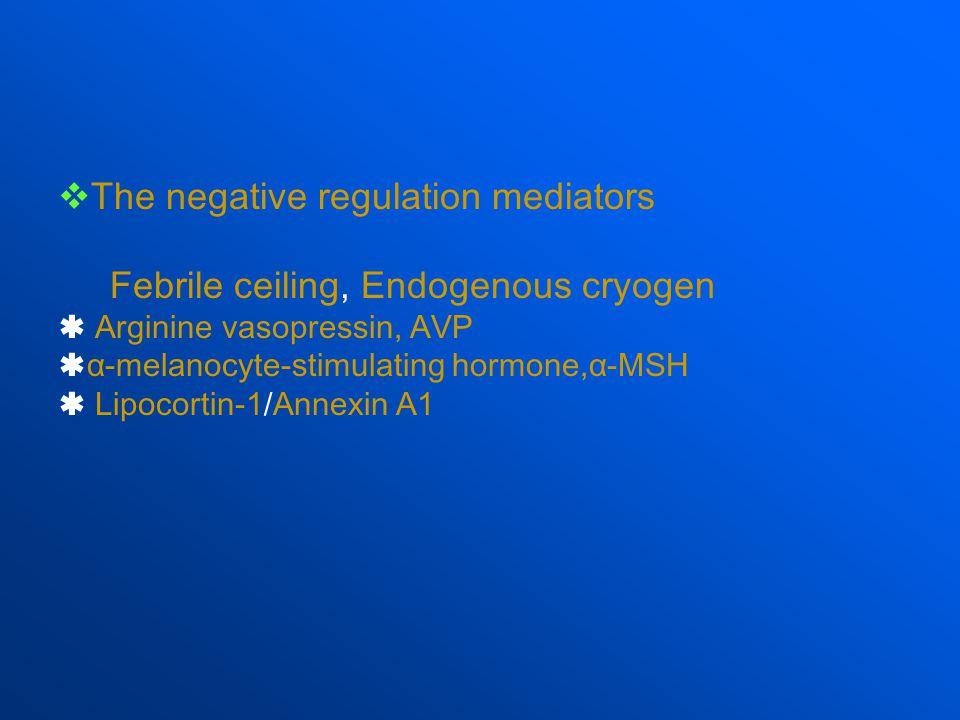  The negative regulation mediators Febrile ceiling, Endogenous cryogen  Arginine vasopressin, AVP  α-melanocyte-stimulating hormone,α-MSH  Lipocortin-1/Annexin A1
