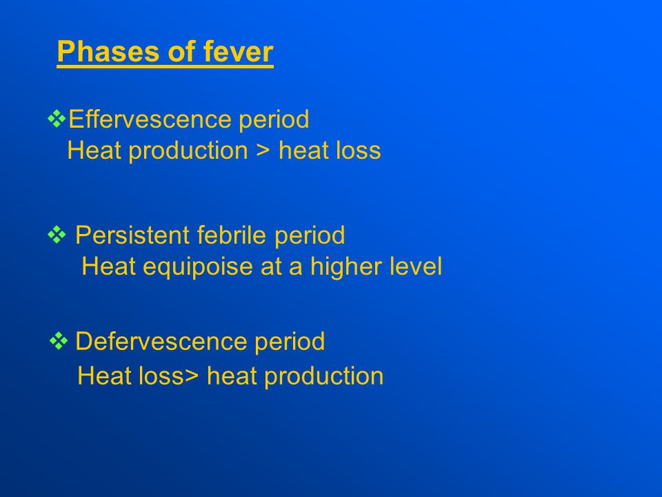  Effervescence period Heat production > heat loss  Persistent febrile period Heat equipoise at a higher level  Defervescence period Heat loss> heat production Phases of fever