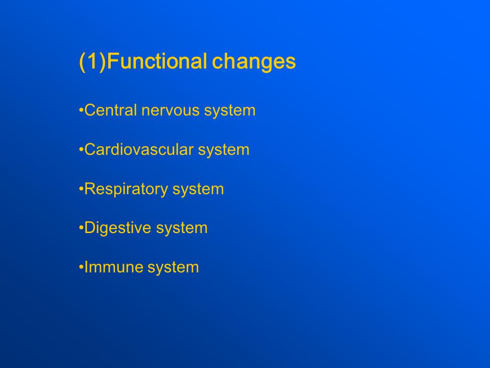 (1)Functional changes Central nervous system Cardiovascular system Respiratory system Digestive system Immune system