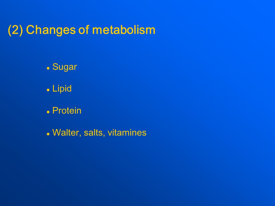 (2) Changes of metabolism Sugar Lipid Protein Walter, salts, vitamines