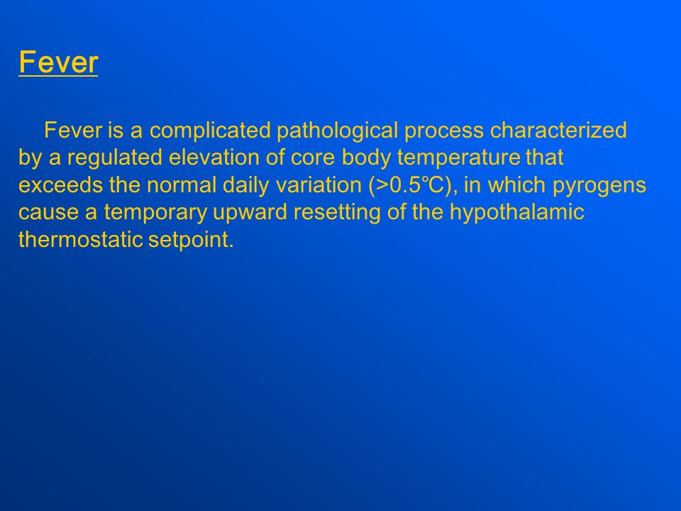 Fever Fever is a complicated pathological process characterized by a regulated elevation of core body temperature that exceeds the normal daily variation (>0.5 ℃ ), in which pyrogens cause a temporary upward resetting of the hypothalamic thermostatic setpoint.