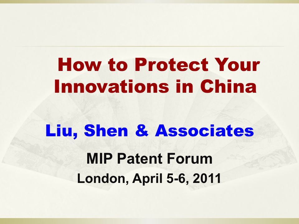 How to Protect Your Innovations in China Liu, Shen & Associates MIP Patent Forum London, April 5-6, 2011
