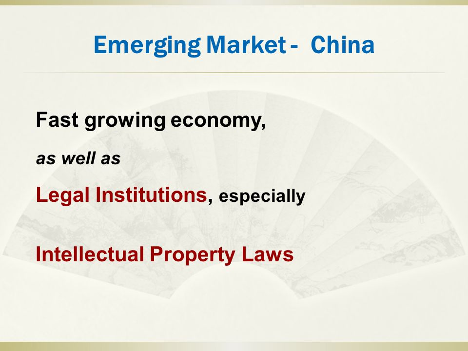 Emerging Market - China Fast growing economy, as well as Legal Institutions, especially Intellectual Property Laws