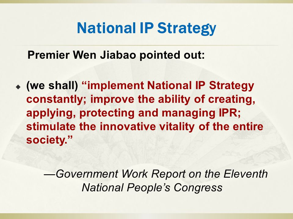 National IP Strategy Premier Wen Jiabao pointed out:  (we shall) implement National IP Strategy constantly; improve the ability of creating, applying, protecting and managing IPR; stimulate the innovative vitality of the entire society. —Government Work Report on the Eleventh National People's Congress