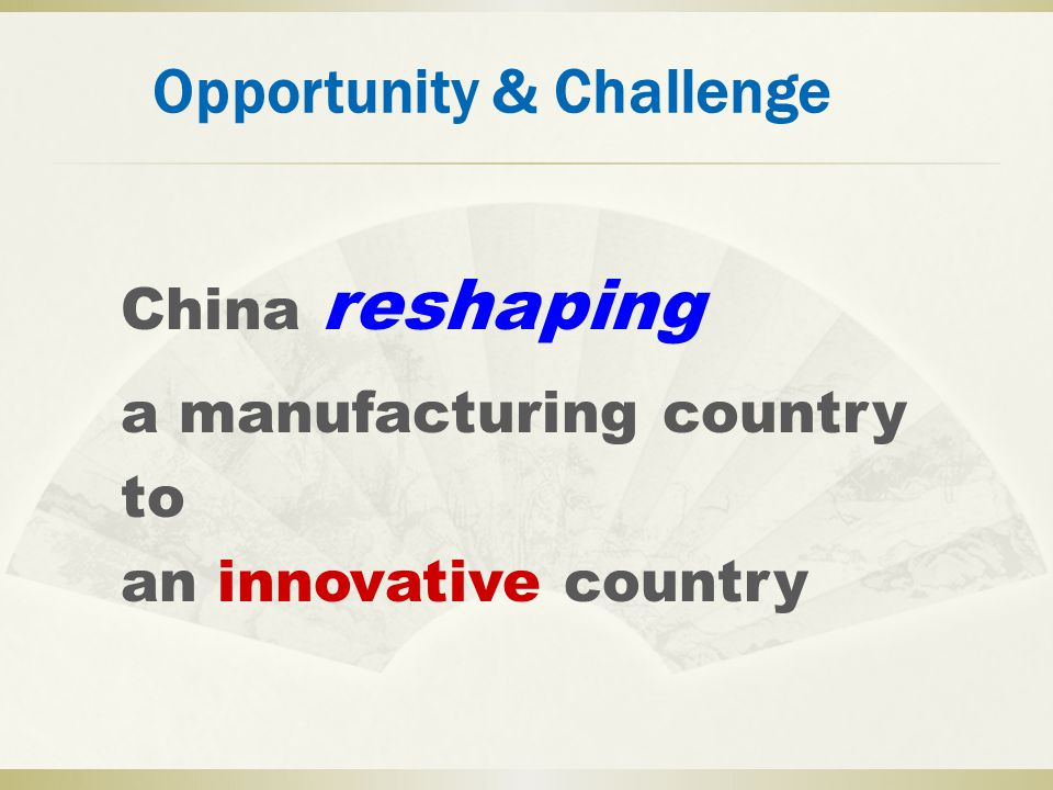 Opportunity & Challenge China reshaping a manufacturing country to an innovative country