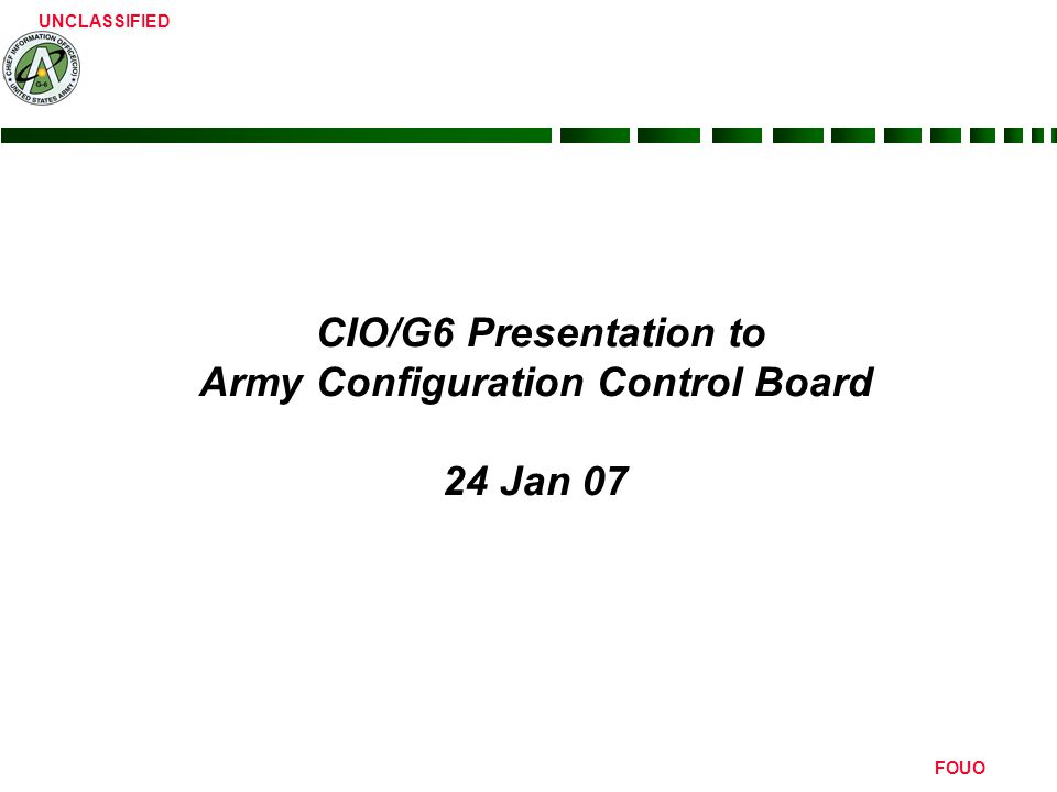 UNCLASSIFIED FOUO CIO/G6 Presentation to Army Configuration Control Board 24 Jan 07