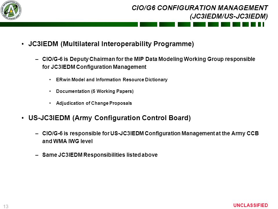 13 UNCLASSIFIED CIO/G6 CONFIGURATION MANAGEMENT (JC3IEDM/US-JC3IEDM) JC3IEDM (Multilateral Interoperability Programme) –CIO/G-6 is Deputy Chairman for the MIP Data Modeling Working Group responsible for JC3IEDM Configuration Management ERwin Model and Information Resource Dictionary Documentation (5 Working Papers) Adjudication of Change Proposals US-JC3IEDM (Army Configuration Control Board) –CIO/G-6 is responsible for US-JC3IEDM Configuration Management at the Army CCB and WMA IWG level –Same JC3IEDM Responsibilities listed above