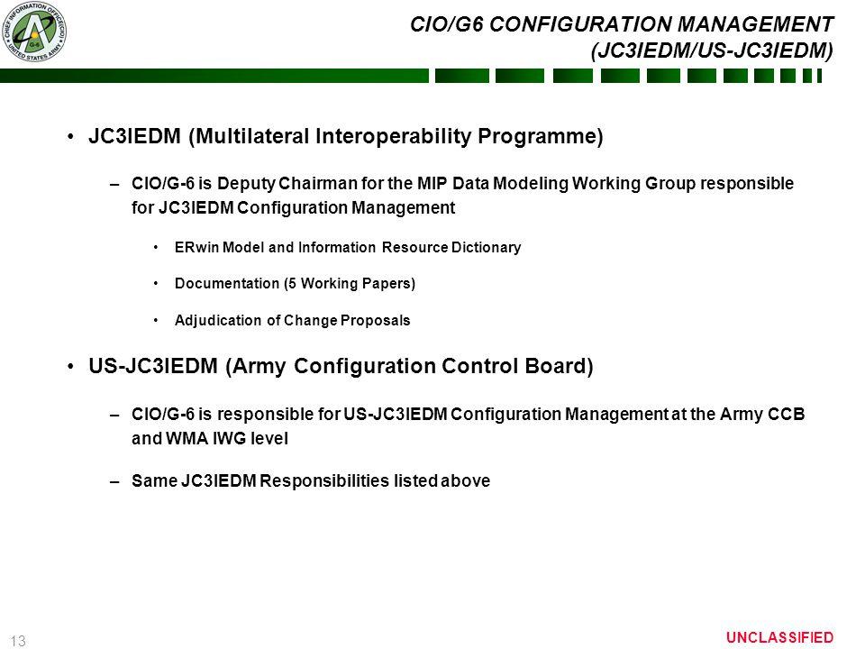 13 UNCLASSIFIED CIO/G6 CONFIGURATION MANAGEMENT (JC3IEDM/US-JC3IEDM) JC3IEDM (Multilateral Interoperability Programme) –CIO/G-6 is Deputy Chairman for
