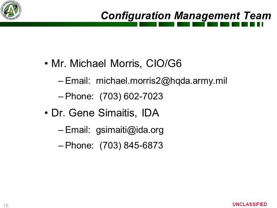 18 UNCLASSIFIED Configuration Management Team Mr. Michael Morris, CIO/G6 –Email: michael.morris2@hqda.army.mil –Phone: (703) 602-7023 Dr. Gene Simaiti