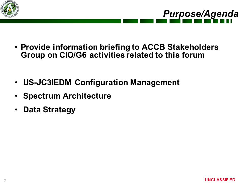 2 UNCLASSIFIED Purpose/Agenda Provide information briefing to ACCB Stakeholders Group on CIO/G6 activities related to this forum US-JC3IEDM Configuration Management Spectrum Architecture Data Strategy