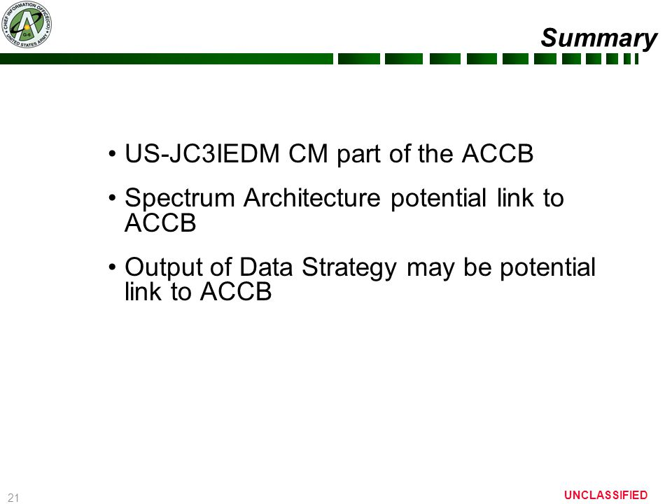 21 UNCLASSIFIED Summary US-JC3IEDM CM part of the ACCB Spectrum Architecture potential link to ACCB Output of Data Strategy may be potential link to A
