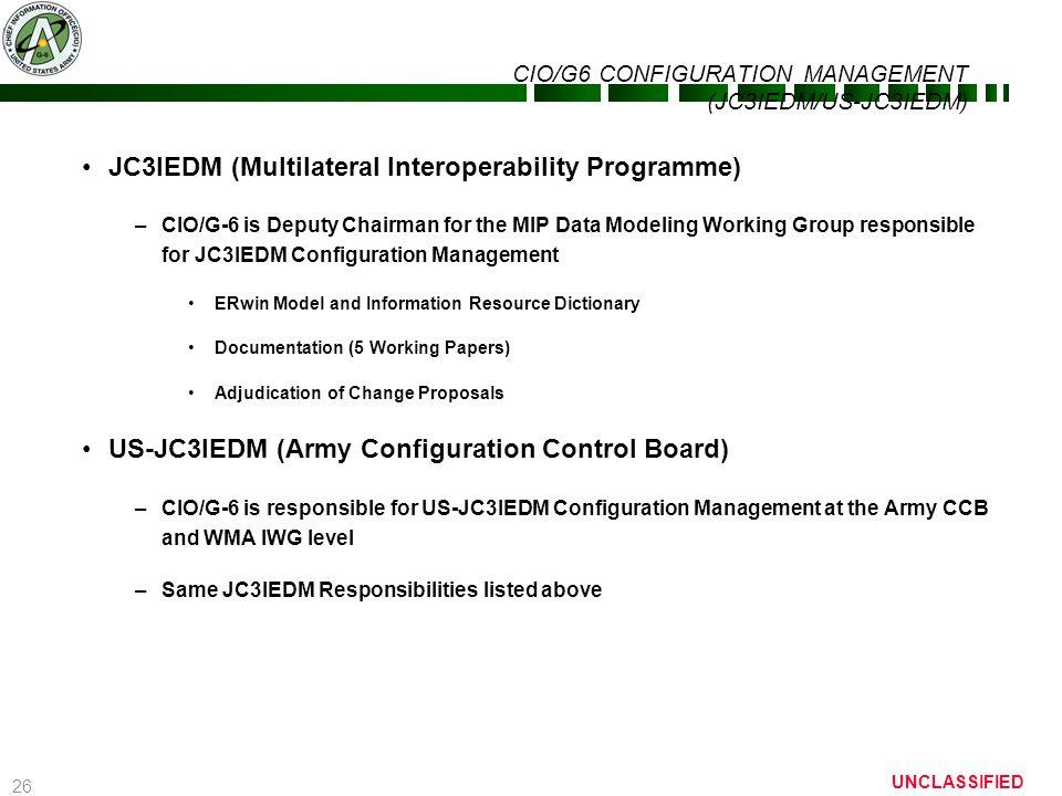 26 UNCLASSIFIED CIO/G6 CONFIGURATION MANAGEMENT (JC3IEDM/US-JC3IEDM) JC3IEDM (Multilateral Interoperability Programme) –CIO/G-6 is Deputy Chairman for
