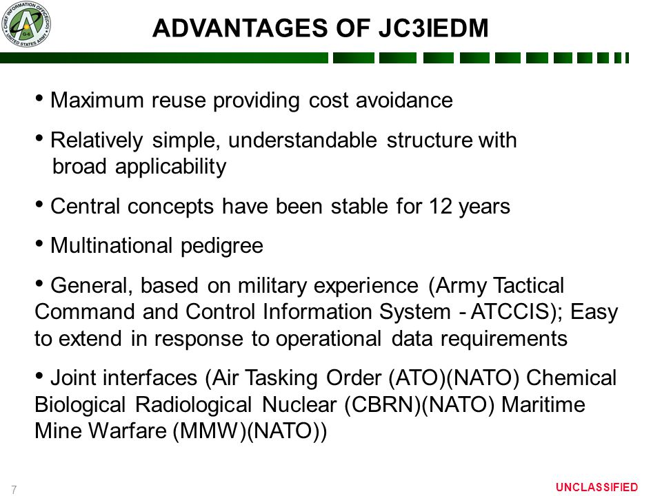 7 UNCLASSIFIED Maximum reuse providing cost avoidance Relatively simple, understandable structure with broad applicability Central concepts have been stable for 12 years Multinational pedigree General, based on military experience (Army Tactical Command and Control Information System - ATCCIS); Easy to extend in response to operational data requirements Joint interfaces (Air Tasking Order (ATO)(NATO) Chemical Biological Radiological Nuclear (CBRN)(NATO) Maritime Mine Warfare (MMW)(NATO)) ADVANTAGES OF JC3IEDM
