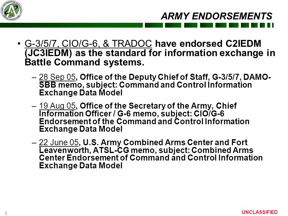 8 UNCLASSIFIED ARMY ENDORSEMENTS G-3/5/7, CIO/G-6, & TRADOC have endorsed C2IEDM (JC3IEDM) as the standard for information exchange in Battle Command systems.