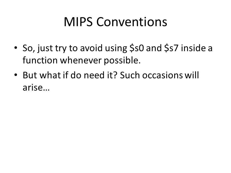 MIPS Conventions So, just try to avoid using $s0 and $s7 inside a function whenever possible.