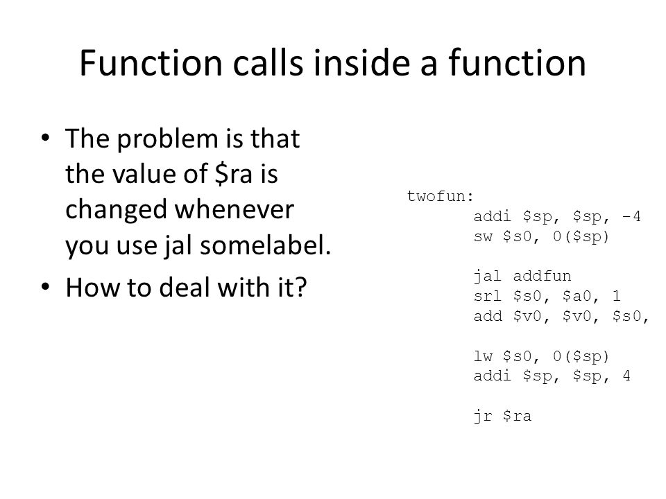 Function calls inside a function The problem is that the value of $ra is changed whenever you use jal somelabel.