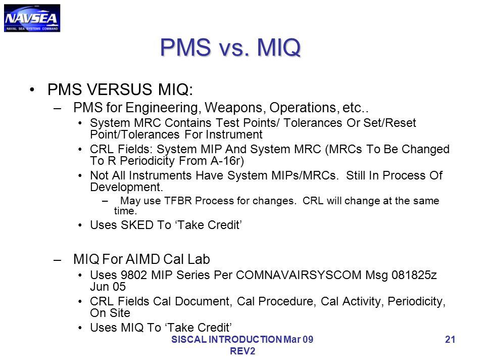 SISCAL INTRODUCTION Mar 09 REV2 21 PMS vs. MIQ PMS VERSUS MIQ: – PMS for Engineering, Weapons, Operations, etc.. System MRC Contains Test Points/ Tole