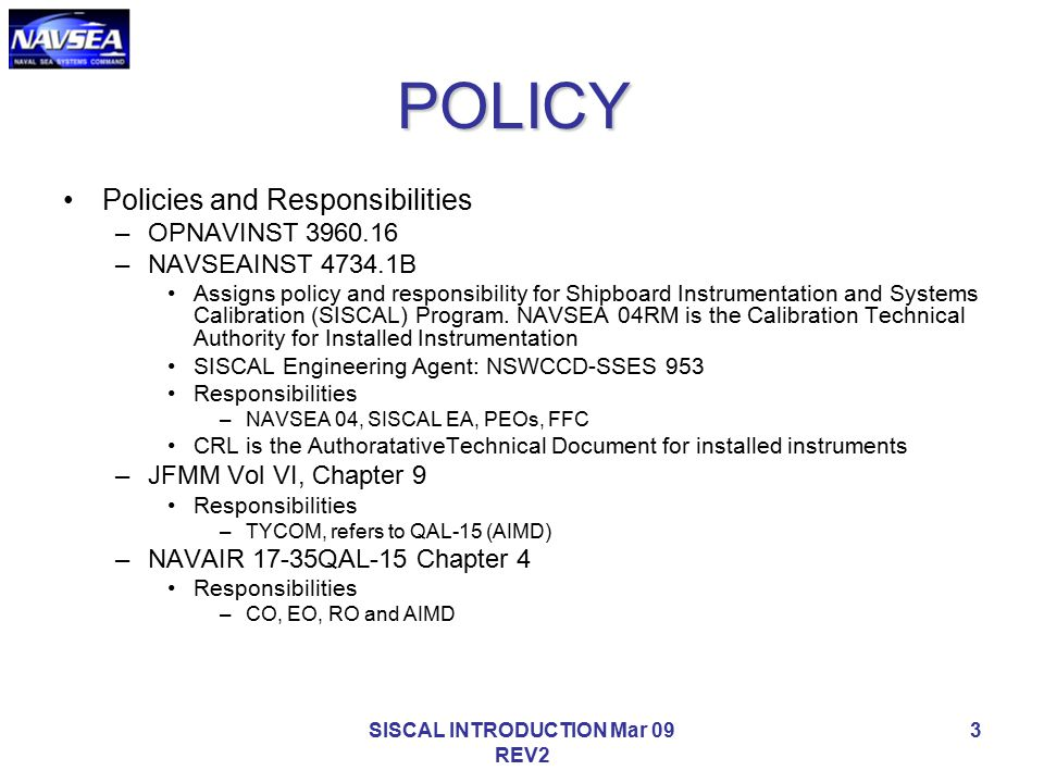SISCAL INTRODUCTION Mar 09 REV2 3 POLICY Policies and Responsibilities –OPNAVINST 3960.16 –NAVSEAINST 4734.1B Assigns policy and responsibility for Sh