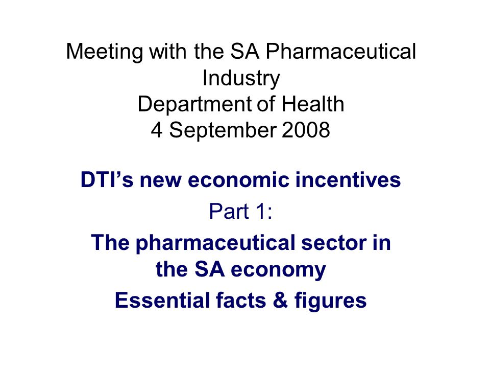 Meeting with the SA Pharmaceutical Industry Department of Health 4 September 2008 DTI's new economic incentives Part 1: The pharmaceutical sector in the SA economy Essential facts & figures
