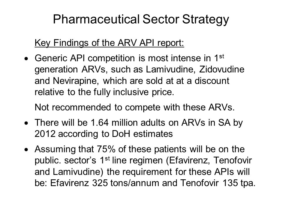 Pharmaceutical Sector Strategy Key Findings of the ARV API report:  Generic API competition is most intense in 1 st generation ARVs, such as Lamivudine, Zidovudine and Nevirapine, which are sold at at a discount relative to the fully inclusive price.