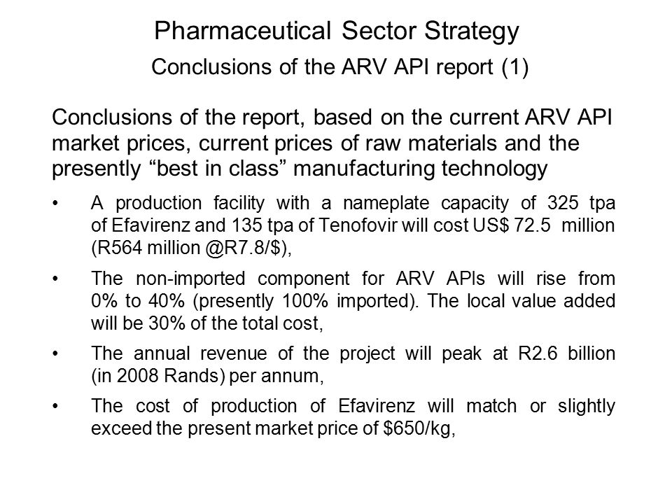 Pharmaceutical Sector Strategy Conclusions of the ARV API report (1) Conclusions of the report, based on the current ARV API market prices, current prices of raw materials and the presently best in class manufacturing technology A production facility with a nameplate capacity of 325 tpa of Efavirenz and 135 tpa of Tenofovir will cost US$ 72.5 million (R564 million @R7.8/$), The non-imported component for ARV APIs will rise from 0% to 40% (presently 100% imported).