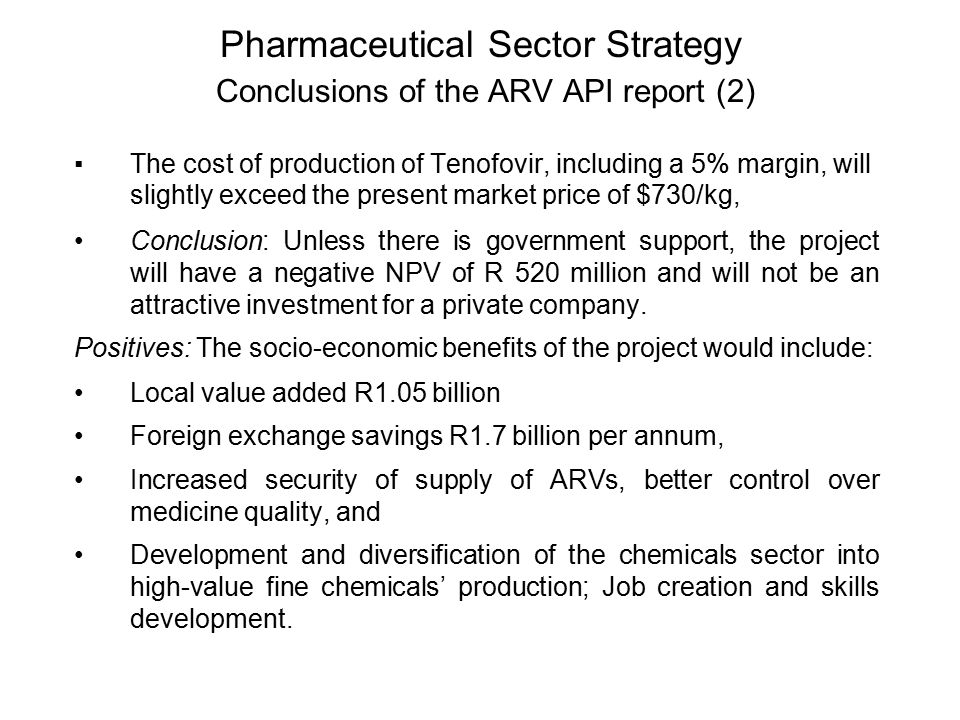 Pharmaceutical Sector Strategy Conclusions of the ARV API report (2) ▪The cost of production of Tenofovir, including a 5% margin, will slightly exceed the present market price of $730/kg, Conclusion: Unless there is government support, the project will have a negative NPV of R 520 million and will not be an attractive investment for a private company.