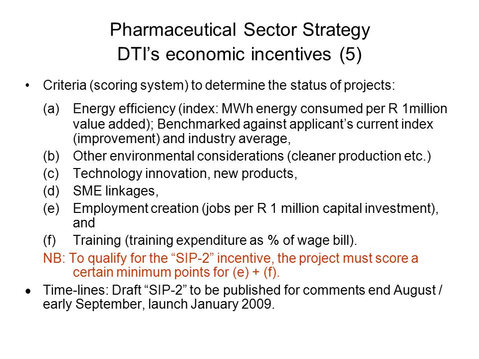 Pharmaceutical Sector Strategy DTI's economic incentives (5) Criteria (scoring system) to determine the status of projects: (a)Energy efficiency (index: MWh energy consumed per R 1million value added); Benchmarked against applicant's current index (improvement) and industry average, (b)Other environmental considerations (cleaner production etc.) (c)Technology innovation, new products, (d)SME linkages, (e)Employment creation (jobs per R 1 million capital investment), and (f)Training (training expenditure as % of wage bill).