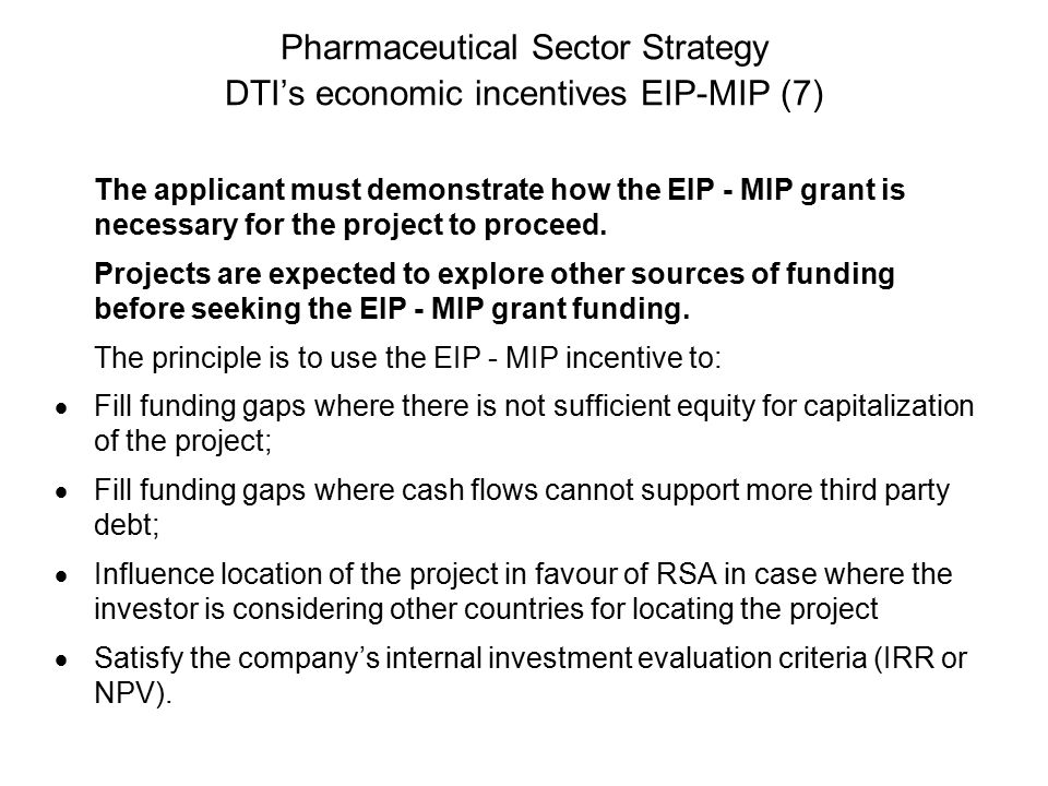 Pharmaceutical Sector Strategy DTI's economic incentives EIP-MIP (7) The applicant must demonstrate how the EIP - MIP grant is necessary for the project to proceed.