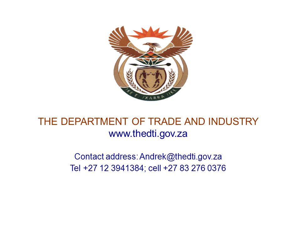 THE DEPARTMENT OF TRADE AND INDUSTRY www.thedti.gov.za Contact address: Andrek@thedti.gov.za Tel +27 12 3941384; cell +27 83 276 0376