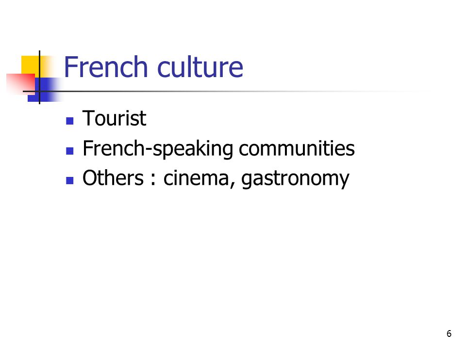 6 French culture Tourist French-speaking communities Others : cinema, gastronomy