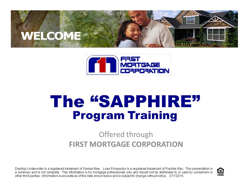 Offered through FIRST MORTGAGE CORPORATION The SAPPHIRE Program Training Desktop Underwriter is a registered trademark of Fannie Mae.