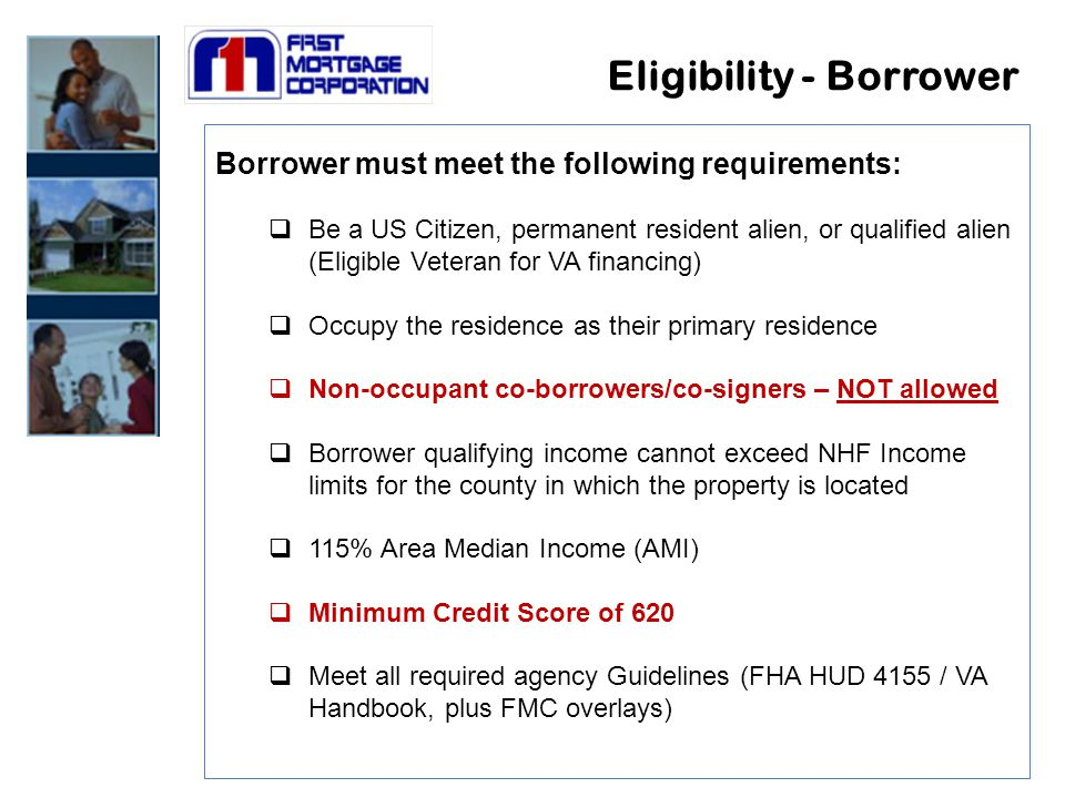 Eligibility - Borrower Borrower must meet the following requirements:  Be a US Citizen, permanent resident alien, or qualified alien (Eligible Veteran for VA financing)  Occupy the residence as their primary residence  Non-occupant co-borrowers/co-signers – NOT allowed  Borrower qualifying income cannot exceed NHF Income limits for the county in which the property is located  115% Area Median Income (AMI)  Minimum Credit Score of 620  Meet all required agency Guidelines (FHA HUD 4155 / VA Handbook, plus FMC overlays)