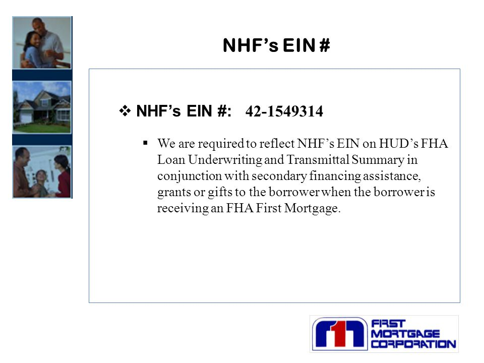 NHF's EIN #  NHF's EIN #: 42-1549314  We are required to reflect NHF's EIN on HUD's FHA Loan Underwriting and Transmittal Summary in conjunction with secondary financing assistance, grants or gifts to the borrower when the borrower is receiving an FHA First Mortgage.