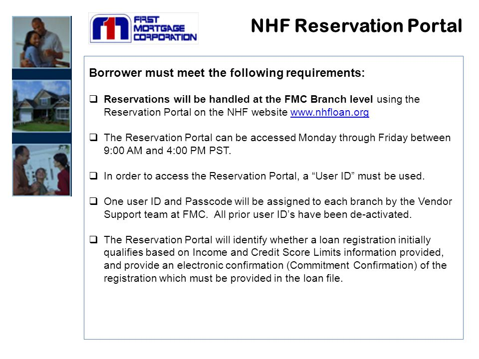 NHF Reservation Portal Borrower must meet the following requirements:  Reservations will be handled at the FMC Branch level using the Reservation Portal on the NHF website www.nhfloan.orgwww.nhfloan.org  The Reservation Portal can be accessed Monday through Friday between 9:00 AM and 4:00 PM PST.