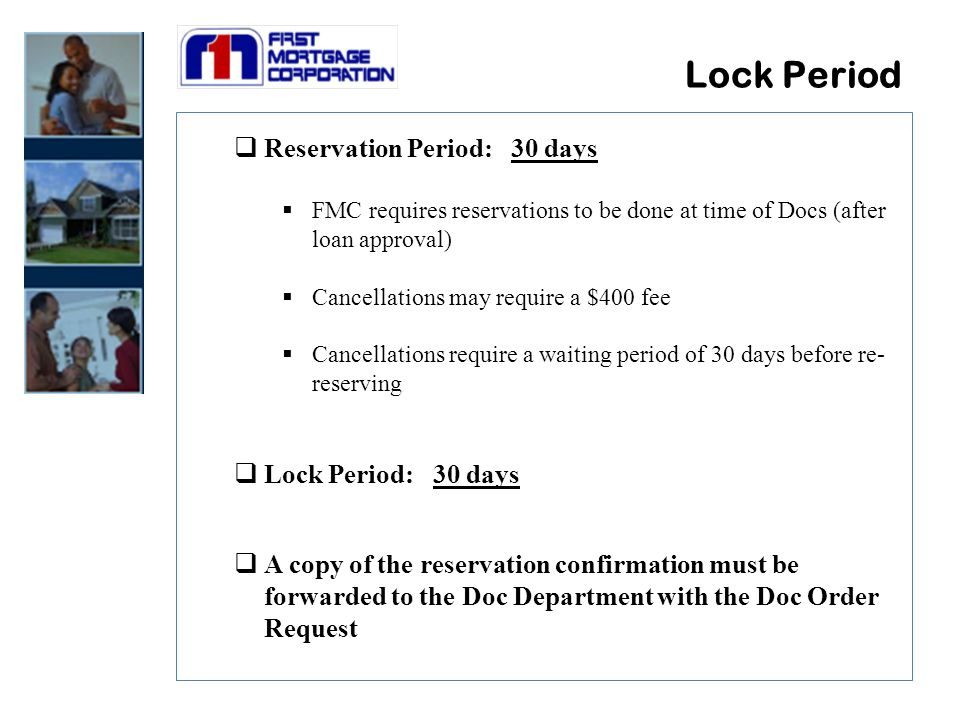 Lock Period  Reservation Period: 30 days  FMC requires reservations to be done at time of Docs (after loan approval)  Cancellations may require a $400 fee  Cancellations require a waiting period of 30 days before re- reserving  Lock Period: 30 days  A copy of the reservation confirmation must be forwarded to the Doc Department with the Doc Order Request