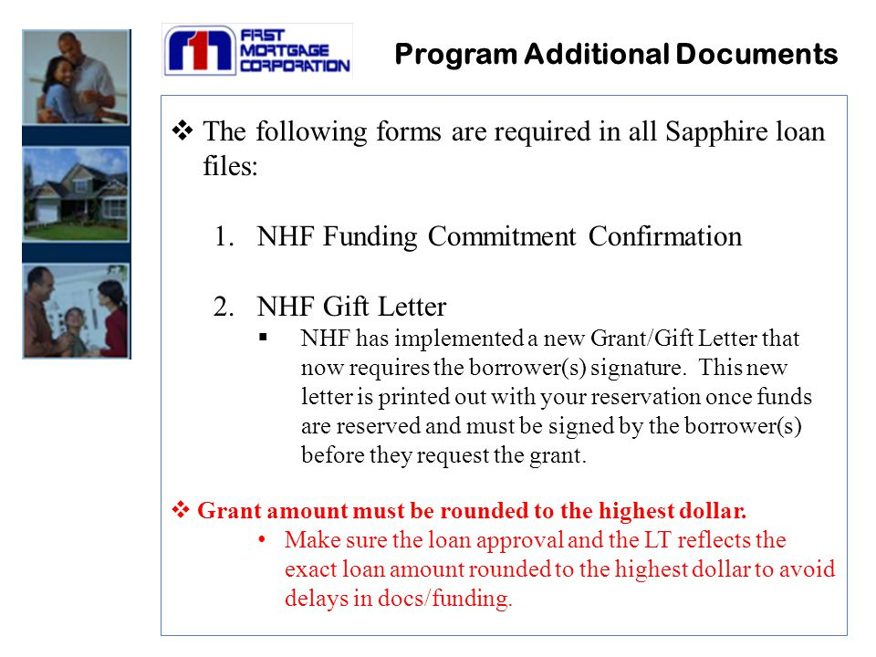 Program Additional Documents  The following forms are required in all Sapphire loan files: 1.NHF Funding Commitment Confirmation 2.NHF Gift Letter  NHF has implemented a new Grant/Gift Letter that now requires the borrower(s) signature.