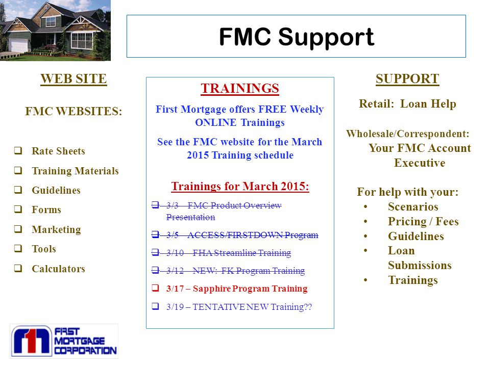 FMC Support WEB SITE FMC WEBSITES:  Rate Sheets  Training Materials  Guidelines  Forms  Marketing  Tools  Calculators SUPPORT Retail: Loan Help Wholesale/Correspondent: Your FMC Account Executive For help with your: Scenarios Pricing / Fees Guidelines Loan Submissions Trainings TRAININGS First Mortgage offers FREE Weekly ONLINE Trainings See the FMC website for the March 2015 Training schedule Trainings for March 2015:  3/3 – FMC Product Overview Presentation  3/5 – ACCESS/FIRSTDOWN Program  3/10 – FHA Streamline Training  3/12 – NEW: FK Program Training  3/17 – Sapphire Program Training  3/19 – TENTATIVE NEW Training??