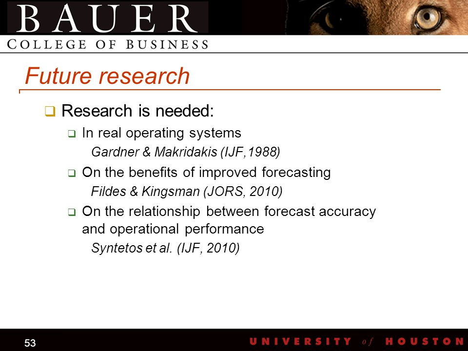 53 Future research  Research is needed:  In real operating systems Gardner & Makridakis (IJF,1988)  On the benefits of improved forecasting Fildes